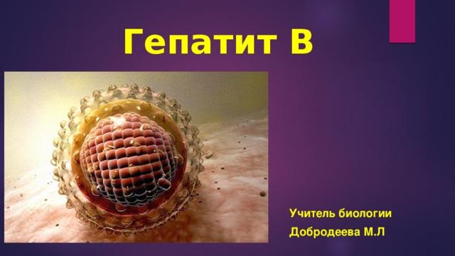 Гепатит В   Учитель биологии Добродеева М.Л