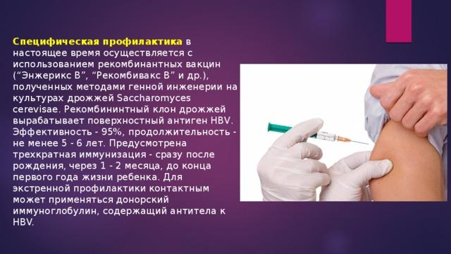 """Специфическая профилактика в настоящее время осуществляется с использованием рекомбинантных вакцин (""""Энжерикс В"""", """"Рекомбивакс В"""" и др.), полученных методами генной инженерии на культурах дрожжей Saccharomyces cerevisae. Рекомбининтный клон дрожжей вырабатывает поверхностный антиген HBV. Эффективность - 95%, продолжительность - не менее 5 - 6 лет. Предусмотрена трехкратная иммунизация - сразу после рождения, через 1 - 2 месяца, до конца первого года жизни ребенка. Для экстренной профилактики контактным может применяться донорский иммуноглобулин, содержащий антитела к HBV."""