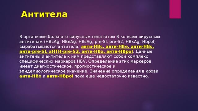Антитела В организме больного вирусным гепатитом В ко всем вирусным антигенам (HBcAg, HBeAg, HBsAg, pre-Sl, pre-S2, HBxAg, Hbpol) вырабатываются антитела: анти-НВс, анти-НВе, анти-HBs, анти-pre-Sl, aHTH-pre-S2, анти-HBx, анти-HBpol . Данные антигены и антитела к ним представляют собой комплекс специфических маркеров HBV. Определение этих маркеров имеет диагностическое, прогностическое и эпидемиологическое значение. Значение определения в крови анти-НВх и анти-HBpol пока еще недостаточно известно.