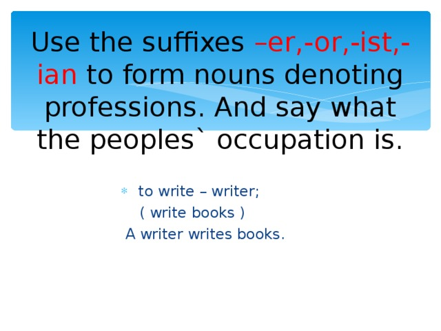 Use the suffixes –er,-or,-ist,-ian to form nouns denoting professions. And say what the peoples` occupation is.  to write – writer;  ( write books )  A writer writes books.