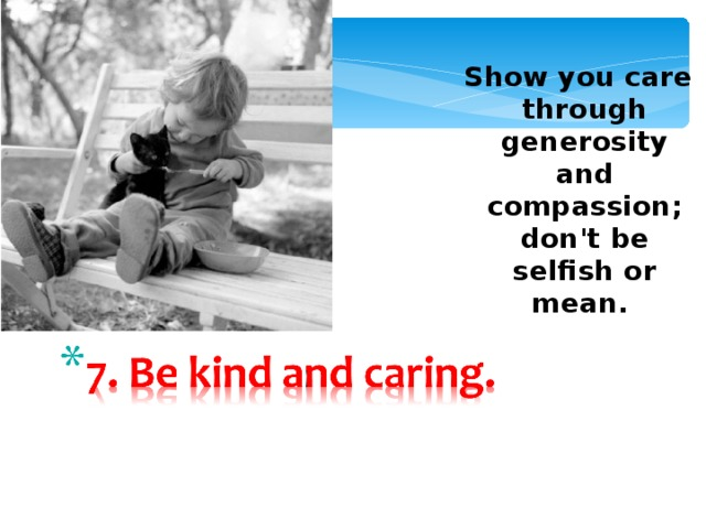 Show you care through generosity and compassion; don't be selfish or mean.