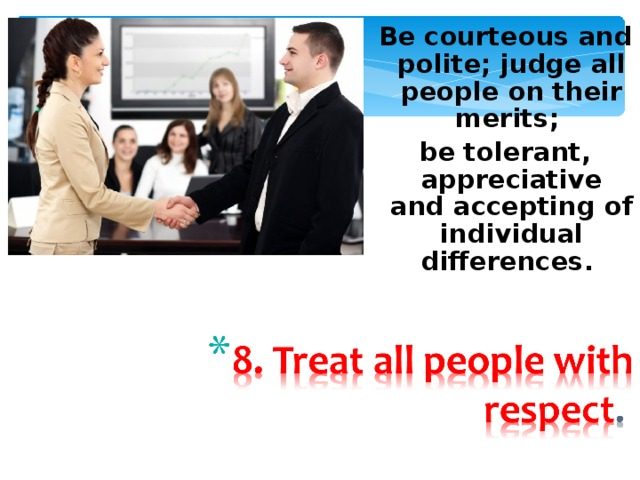 Be courteous and polite; judge all people on their merits; be tolerant, appreciative and accepting of individual differences.