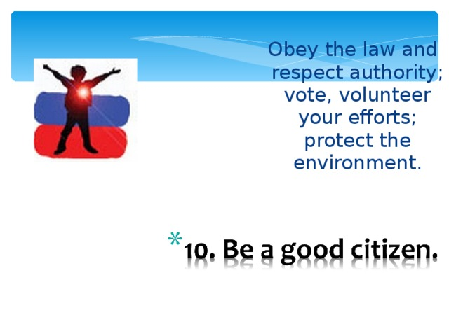 Obey the law and respect  authority; vote, volunteer your efforts; protect the environment.