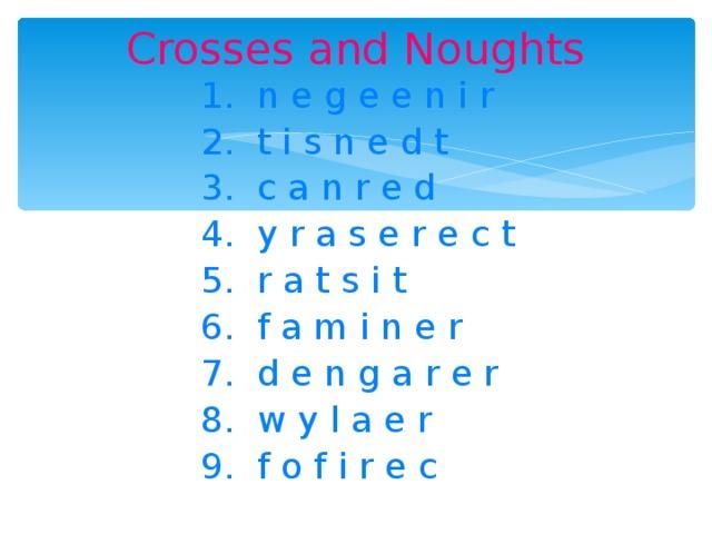 Crosses and Noughts 1. n e g e e n i r 2. t i s n e d t 3. c a n r e d 4. y r a s e r e c t 5. r a t s i t 6. f a m i n e r 7. d e n g a r e r 8. w y l a e r 9. f o f i r e c