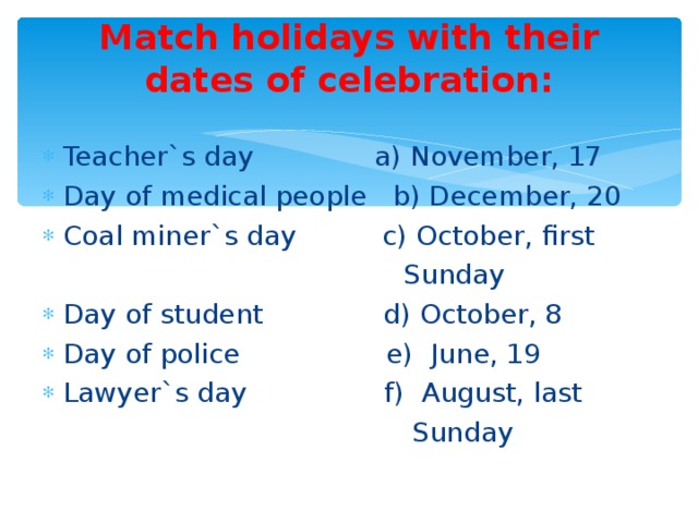 Match holidays with their dates of celebration:   Teacher`s day a) November, 17 Day of medical people b) December, 20 Coal miner`s day c) October, first  Sunday Day of student d) October, 8 Day of police e) June, 19 Lawyer`s day f) August, last  Sunday