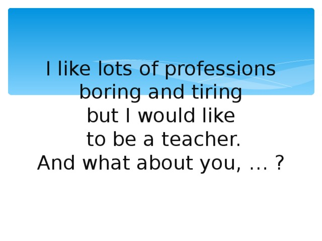 I like lots of professions  boring and tiring  but I would like  to be a teacher.  And what about you, … ?