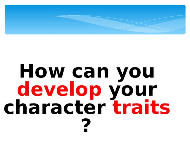 How can you  develop  your character traits ?