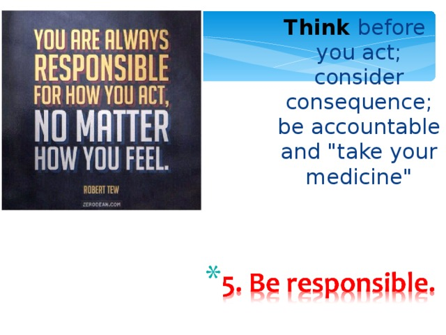 Think  before you act; consider  consequence; be  accountable and