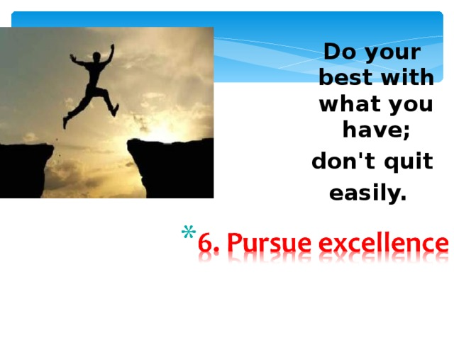 Do your best with what you  have;  don't  quit easily.