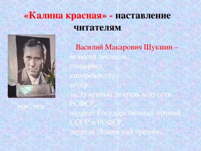 «Калина красная» - наставление читателям Василий Макарович Шукшин – великий писатель, сценарист, кинорежиссёр, актёр, заслуженный деятель искусств РСФСР, лауреат Государственных премий СССР и РСФСР, лауреат Ленинской премии.  1929 - 1974