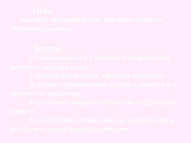 Цель:  выявить наставническое значение повести «Калина красная».   Задачи:   1) познакомиться с жизнью и творчеством великого мастера слова;  2) прочитать повесть «Калина красная»;  3) изучить критические статьи о повести и о творчестве писателя;  4) составить опорные схемы по содержанию повести;  5) подготовить сообщение по данной теме и выступить перед одноклассниками.