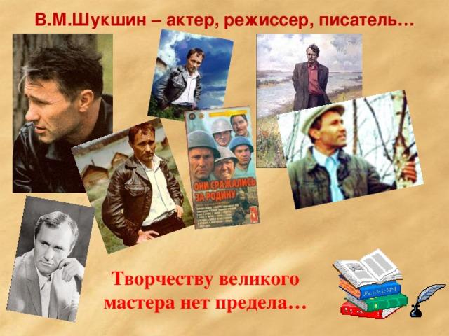 В.М.Шукшин – актер, режиссер, писатель… Творчеству великого мастера нет предела…