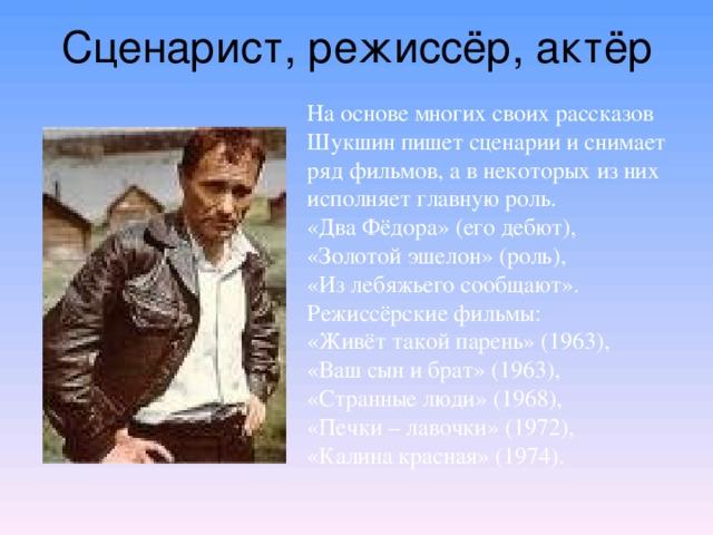 Сценарист, режиссёр, актёр На основе многих своих рассказов Шукшин пишет сценарии и снимает ряд фильмов, а в некоторых из них исполняет главную роль.  «Два Фёдора» (его дебют), «Золотой эшелон» (роль), «Из лебяжьего сообщают». Режиссёрские фильмы:  «Живёт такой парень» (1963),  «Ваш сын и брат» (1963),  «Странные люди» (1968), «Печки – лавочки» (1972),  «Калина красная» (1974).