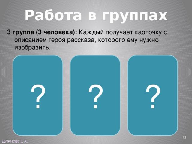 Работа в группах 3 группа (3 человека): Каждый получает карточку с описанием героя рассказа, которого ему нужно изобразить. ? ? ? Бабушка Санька Левонтий  Дужнова Е.А.