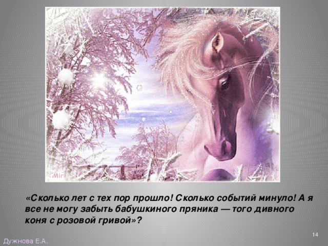 «Сколько лет с тех пор прошло! Сколько событий минуло! А я все не могу забыть бабушкиного пряника — того дивного коня с розовой гривой»?  Дужнова Е.А.