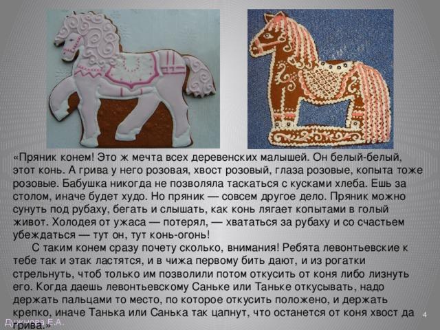 «Пряник конем! Это ж мечта всех деревенских малышей. Он белый-белый, этот конь. А грива у него розовая, хвост розовый, глаза розовые, копыта тоже розовые. Бабушка никогда не позволяла таскаться с кусками хлеба. Ешь за столом, иначе будет худо. Но пряник — совсем другое дело. Пряник можно сунуть под рубаху, бегать и слышать, как конь лягает копытами в голый живот. Холодея от ужаса — потерял,— хвататься за рубаху и со счастьем убеждаться — тут он, тут конь-огонь!  С таким конем сразу почету сколько, внимания! Ребята левонтьевские к тебе так и этак ластятся, и в чижа первому бить дают, и из рогатки стрельнуть, чтоб только им позволили потом откусить от коня либо лизнуть его. Когда даешь левонтьевскому Саньке или Таньке откусывать, надо держать пальцами то место, по которое откусить положено, и держать крепко, иначе Танька или Санька так цапнут, что останется от коня хвост да грива.»  Дужнова Е.А.