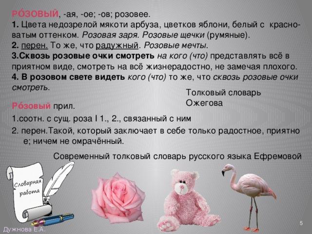 РО́ЗОВЫЙ , -ая, -ое; -ов;розовее. 1. Цветанедозрелоймякотиарбуза,цветковяблони,белыйс красно-ватымоттенком. Розоваязаря.Розовые щечки (румяные). 2.  перен. Тоже,что радужный . Розовыемечты. 3.Сквозьрозовыеочкисмотреть  накого(что) представлятьвсёв приятномвиде,смотретьнавсё жизнерадостно,незамечаяплохого. 4. Врозовомсветевидеть  кого(что) тоже,что сквозьрозовыеочки смотреть . Ро́зовый прил. 1.соотн.ссущ.розаI1.,2.,связанныйсним 2.перен.Такой,которыйзаключаетвсебетолькорадостное,приятное;ничемнеомрачённый. Толковый словарь Ожегова Современный толковый словарь русского языка Ефремовой  Дужнова Е.А.