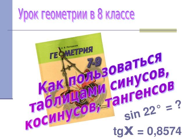 sin 22 ° = ? tg х = 0,8574