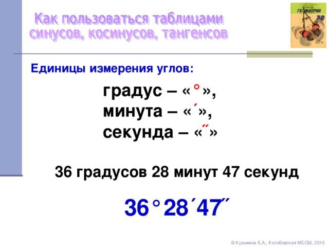 Единицы измерения углов: градус – « ° » , минута – « ´ » , секунда – « ˝ » 36 градусов 28 минут 47 секунд 36 ° 28 ´ 47 ˝ © Кузьмина Е.А., Колобовская МСОШ, 2010