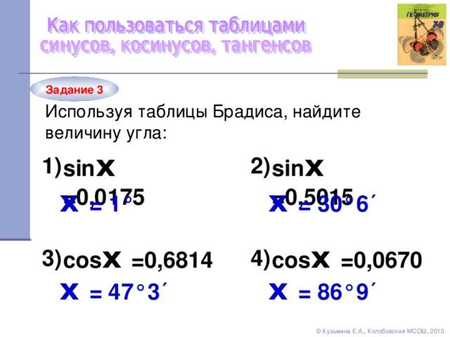 Задание 3 Используя таблицы Брадиса, найдите величину угла: sin х = 0,0175 sin х = 0,5015 2) 1) х = 30°6´ х = 1 ° cos х = 0, 6814 cos х = 0, 0670 3) 4) х = 86°9´ х = 47°3´ © Кузьмина Е.А., Колобовская МСОШ, 2010