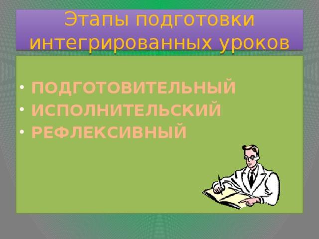 Этапы подготовки интегрированных уроков  ПОДГОТОВИТЕЛЬНЫЙ ИСПОЛНИТЕЛЬСКИЙ РЕФЛЕКСИВНЫЙ