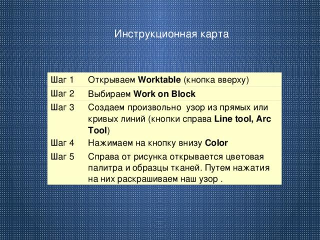 Инструкционная карта Шаг 1 Открываем Worktable (кнопка вверху) Шаг 2 Выбираем Work on Block Шаг 3 Создаем произвольно узор из прямых или кривых линий (кнопки справа Line tool, Arc Tool ) Шаг 4 Нажимаем на кнопку внизу Сolor Шаг 5 Справа от рисунка открывается цветовая палитра и образцы тканей. Путем нажатия на них раскрашиваем наш узор .