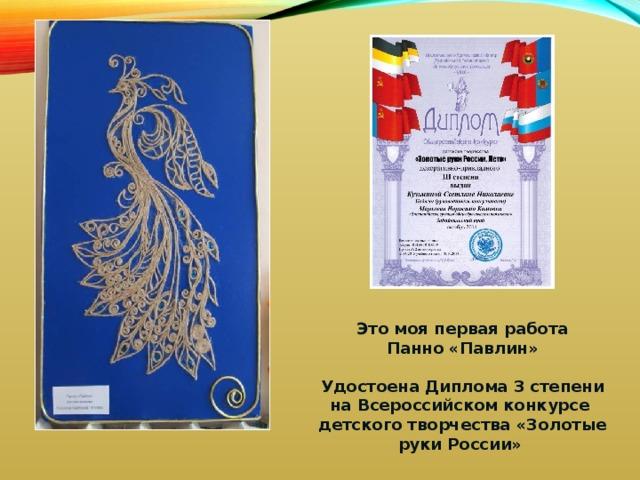 Это моя первая работа Панно «Павлин»  Удостоена Диплома 3 степени на Всероссийском конкурсе детского творчества «Золотые руки России»