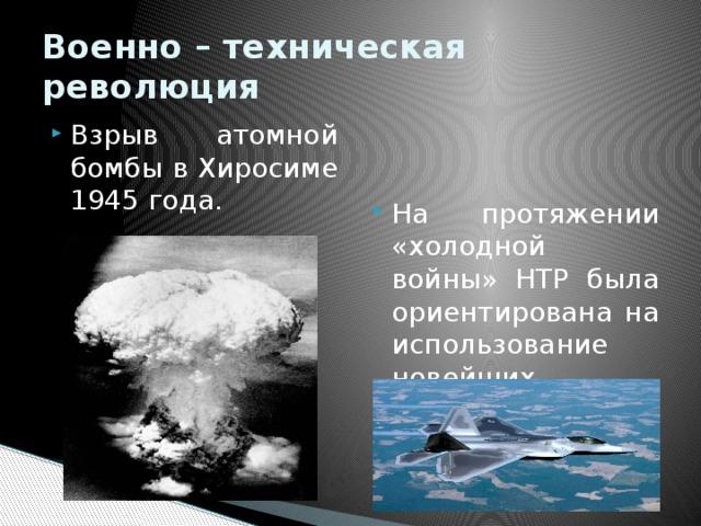 Военно – техническая революция Взрыв атомной бомбы в Хиросиме 1945 года. На протяжении «холодной войны» НТР была ориентирована на использование новейших достижений в военных целях