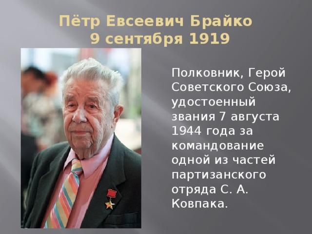Пётр Евсеевич Брайко    9 сентября 1919 Полковник, Герой Советского Союза, удостоенный звания 7 августа 1944 года за командование одной из частей партизанского отряда С. А. Ковпака.