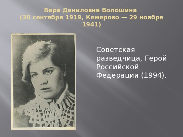 Вера Даниловна Волошина  (30 сентября 1919, Кемерово — 29 ноября 1941) Советская разведчица, Герой Российской Федерации (1994).