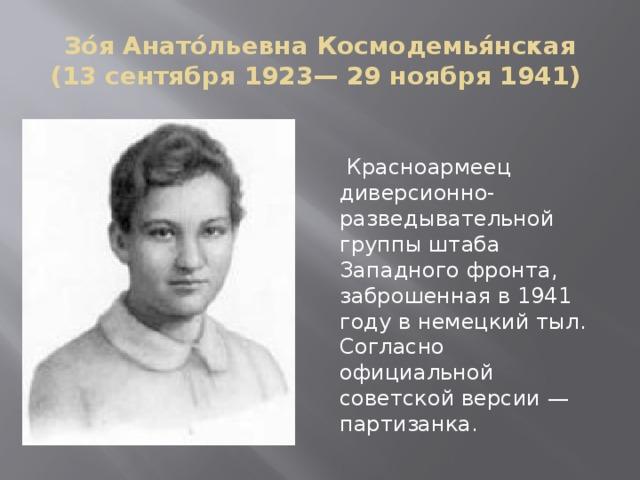 Зо́я Анато́льевна Космодемья́нская (13 сентября 1923— 29 ноября 1941)  Красноармеец диверсионно-разведывательной группы штаба Западного фронта, заброшенная в 1941 году в немецкий тыл. Согласно официальной советской версии — партизанка.