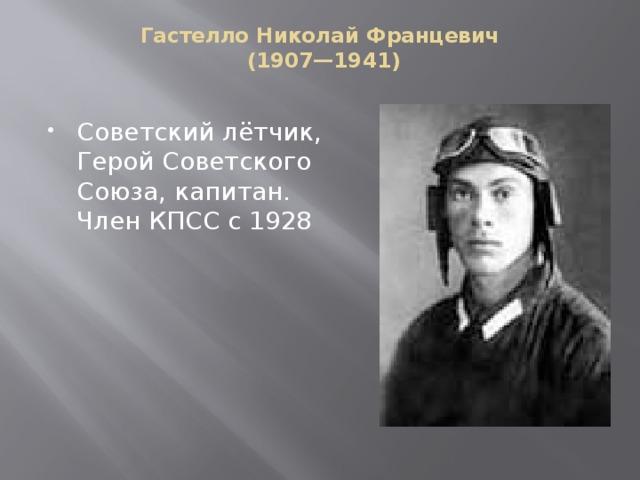 Гастелло Николай Францевич  (1907—1941)   Советский лётчик, Герой Советского Союза, капитан. Член КПСС с 1928