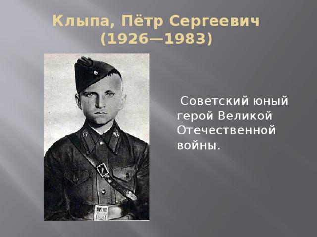 Клыпа, Пётр Сергеевич  (1926—1983)  Советский юный герой Великой Отечественной войны.