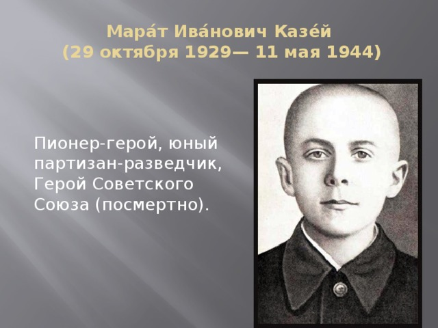Мара́т Ива́нович Казе́й  (29 октября 1929— 11 мая 1944) Пионер-герой, юный партизан-разведчик, Герой Советского Союза (посмертно).