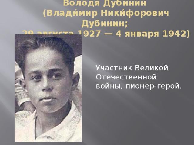 Воло́дя Дуби́нин  (Влади́мир Ники́форович Дубинин;  29 августа 1927 — 4 января 1942) Участник Великой Отечественной войны, пионер-герой.