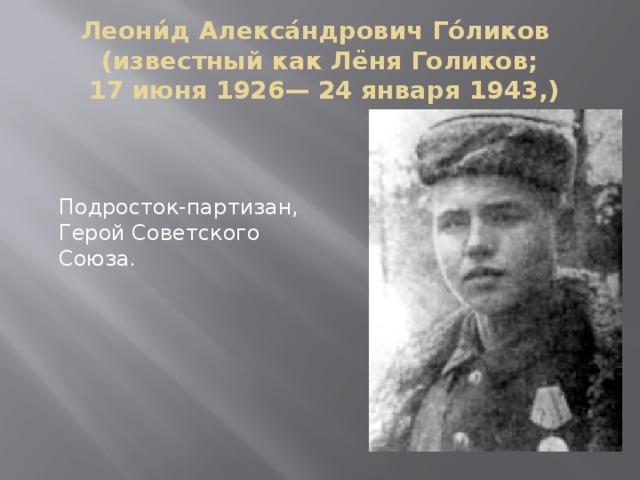 Леони́д Алекса́ндрович Го́ликов  (известный как Лёня Голиков;  17 июня 1926— 24 января 1943,) Подросток-партизан, Герой Советского Союза.