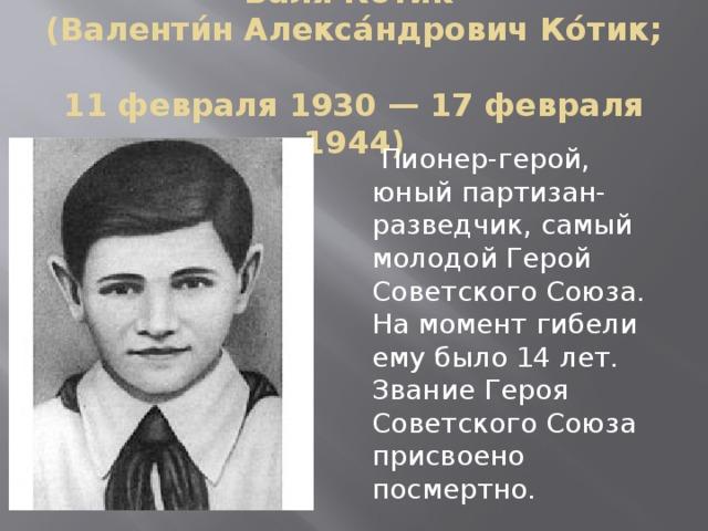 Ва́ля Ко́тик  (Валенти́н Алекса́ндрович Ко́тик;  11 февраля 1930 — 17 февраля 1944)  Пионер-герой, юный партизан-разведчик, самый молодой Герой Советского Союза. На момент гибели ему было 14 лет. Звание Героя Советского Союза присвоено посмертно.