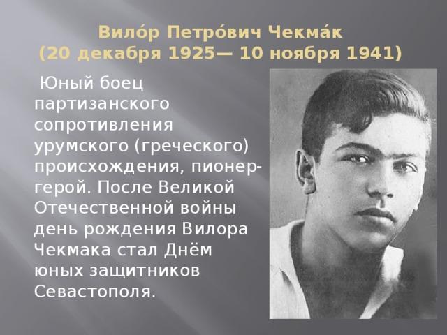Вило́р Петро́вич Чекма́к  (20 декабря 1925— 10 ноября 1941)  Юный боец партизанского сопротивления урумского (греческого) происхождения, пионер-герой. После Великой Отечественной войны день рождения Вилора Чекмака стал Днём юных защитников Севастополя.
