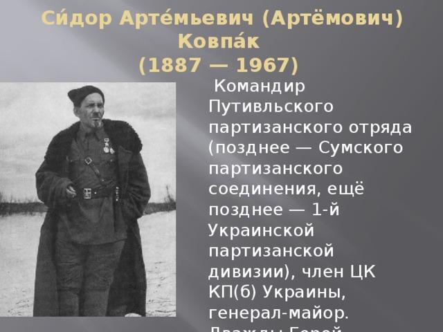 Си́дор Арте́мьевич (Артёмович) Ковпа́к  (1887 — 1967)  Командир Путивльского партизанского отряда (позднее — Сумского партизанского соединения, ещё позднее — 1-й Украинской партизанской дивизии), член ЦК КП(б) Украины, генерал-майор. Дважды Герой Советского Союза.