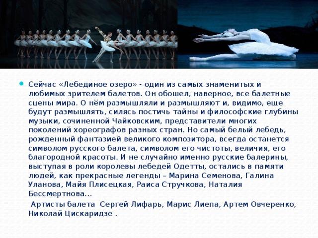 Сейчас «Лебединое озеро» - один из самых знаменитых и любимых зрителем балетов. Он обошел, наверное, все балетные сцены мира. О нём размышляли и размышляют и, видимо, еще будут размышлять, силясь постичь тайны и философские глубины музыки, сочиненной Чайковским, представители многих поколений хореографов разных стран. Но самый белый лебедь, рожденный фантазией великого композитора, всегда останется символом русского балета, символом его чистоты, величия, его благородной красоты. И не случайно именно русские балерины, выступая в роли королевы лебедей Одетты, остались в памяти людей, как прекрасные легенды – Марина Семенова, Галина Уланова, Майя Плисецкая, Раиса Стручкова, Наталия Бессмертнова… Артисты балета Сергей Лифарь, Марис Лиепа, Артем Овчеренко, Николай Цискаридзе .