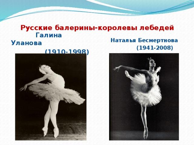 Русские балерины-королевы лебедей Галина Уланова (1910-1998) Наталья Бесмертнова (1941-2008)