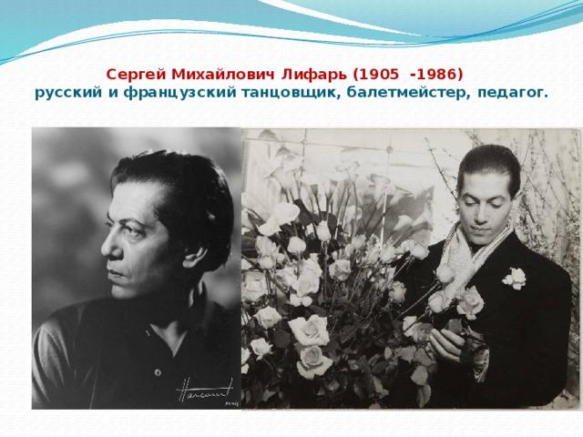 Сергей Михайлович Лифарь (1905 -1986) русский и французский танцовщик, балетмейстер, педагог.