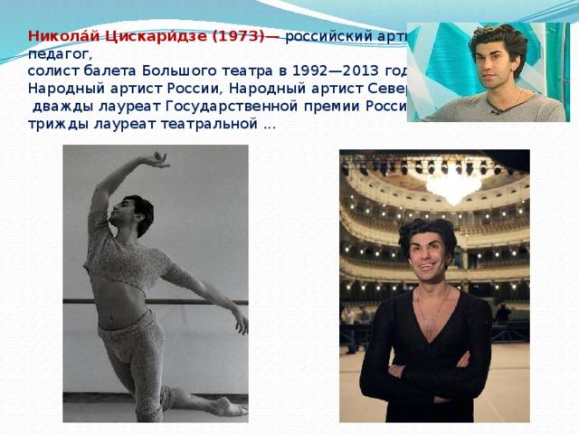 Никола́й Цискари́дзе (1973) — российский артист балета и педагог, солист балета Большого театра в 1992—2013 годах, Народный артист России, Народный артист Северной Осетии, дважды лауреат Государственной премии России, трижды лауреат театральной .