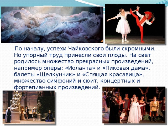 По началу, успехи Чайковского были скромными. Но упорный труд принесли свои плоды. На свет родилось множество прекрасных произведений, например оперы: «Иоланта» и «Пиковая дама», балеты «Щелкунчик» и «Спящая красавица», множество симфоний и сюит, концертных и фортепианных произведений.