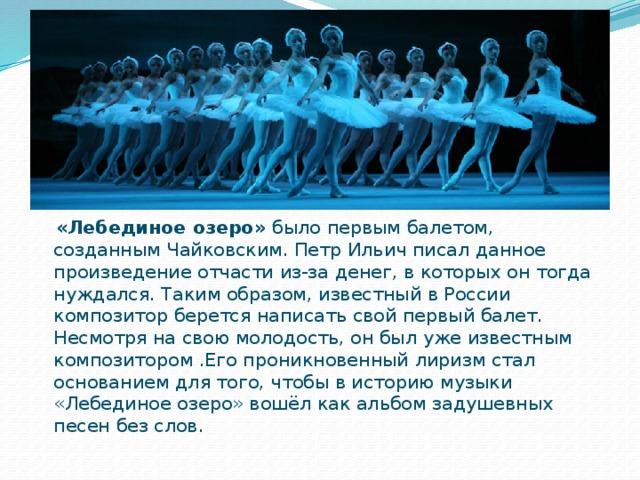 «Лебединое озеро» было первым балетом, созданным Чайковским. Петр Ильич писал данное произведение отчасти из-за денег, в которых он тогда нуждался. Таким образом, известный в России композитор берется написать свой первый балет. Несмотря на свою молодость, он был уже известным композитором .Его проникновенный лиризм стал основанием для того, чтобы в историю музыки «Лебединое озеро» вошёл как альбом задушевных песен без слов.
