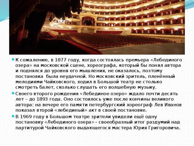 К сожалению, в 1877 году, когда состоялась премьера «Лебединого озера» на московской сцене, хореографа, который бы понял автора и поднялся до уровня его мышления, не оказалось, поэтому постановка была неудачной. Но московский зритель, пленённый мелодиями Чайковского, ходил в Большой театр не столько смотреть балет, сколько слушать его волшебную музыку. Своего второго рождения «Лебединое озеро» ждало почти десять лет – до 1893 года. Оно состоялось уже после кончины великого автора: на вечере его памяти петербургский хореограф Лев Иванов показал второй «лебединый» акт в своей постановке. В 1969 году в Большом театре зрители увидели ещё одну постановку «Лебединого озера» - своеобразный итог раздумий над партитурой Чайковского выдающегося мастера Юрия Григоровича.