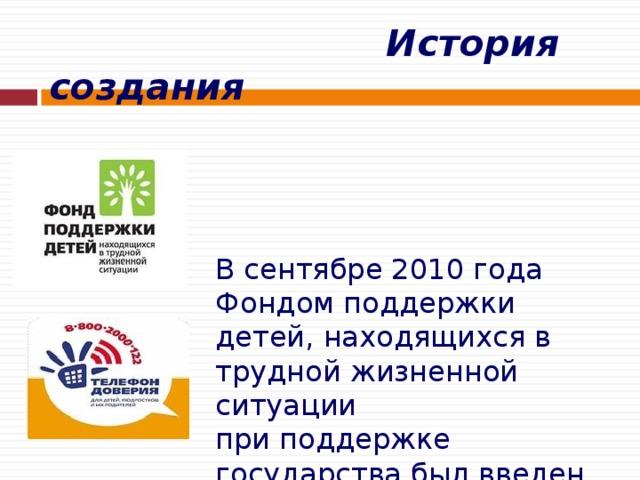 История создания    В сентябре 2010 года  Фондом поддержки детей, находящихся в трудной жизненной ситуации  при поддержке государства был введен  единый общероссийский номер детского телефона доверия – 8-800-2000-122