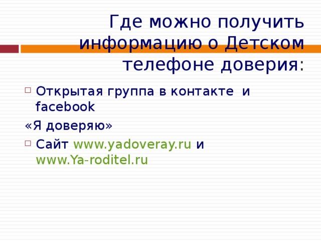 Где можно получить информацию о Детском телефоне доверия : Открытая группа в контакте и facebook  «Я доверяю» Сайт www.yadoveray.ru и www.Ya-roditel.ru