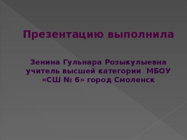 Презентацию выполнила   Зенина Гульнара Розыкулыевна учитель высшей категории МБОУ «СШ № 6» город Смоленск