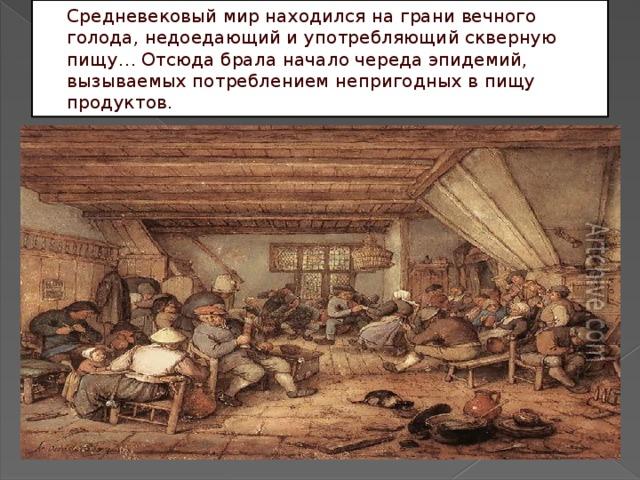 Средневековый мир находился на грани вечного голода, недоедающий и употребляющий скверную пищу… Отсюда брала начало череда эпидемий, вызываемых потреблением непригодных в пищу продуктов.